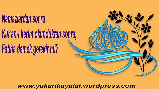 Namazlardan sonra Kur'an-ı kerim okunduktan sonra, Fatiha demek gerekir mi